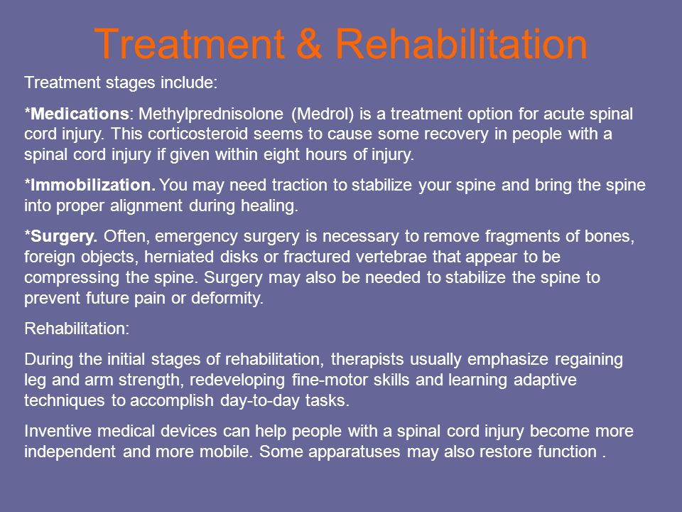 Treatment & Rehabilitation Treatment stages include: *Medications: Methylprednisolone (Medrol) is a treatment option for acute spinal cord injury.