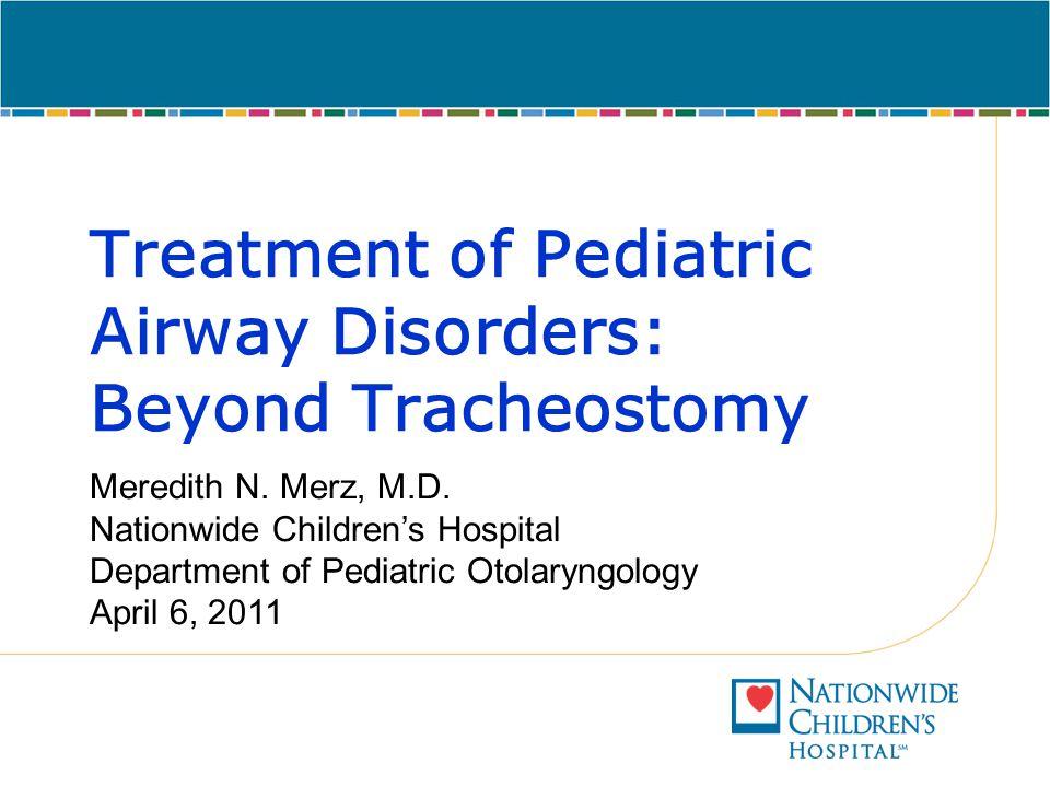Treatment of Pediatric Airway Disorders: Beyond Tracheostomy Meredith N. Merz, M.D. Nationwide Children's Hospital Department of Pediatric Otolaryngol