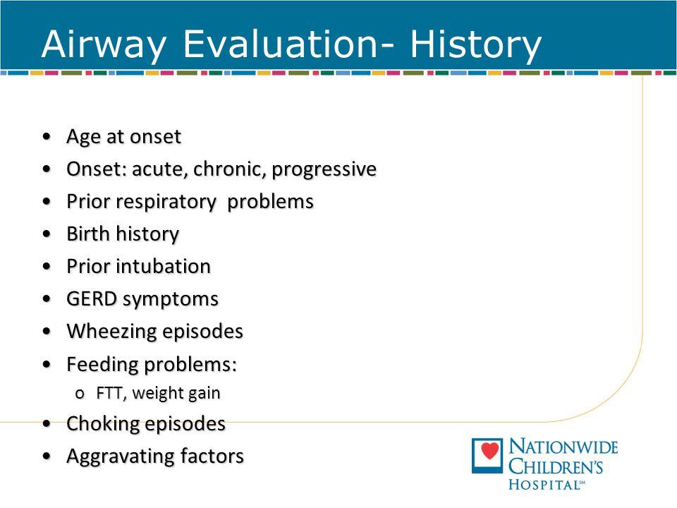 Airway Evaluation- History Age at onsetAge at onset Onset: acute, chronic, progressiveOnset: acute, chronic, progressive Prior respiratory problemsPri