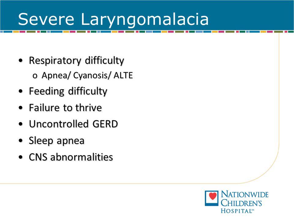 Severe Laryngomalacia Respiratory difficultyRespiratory difficulty oApnea/ Cyanosis/ ALTE Feeding difficultyFeeding difficulty Failure to thriveFailur
