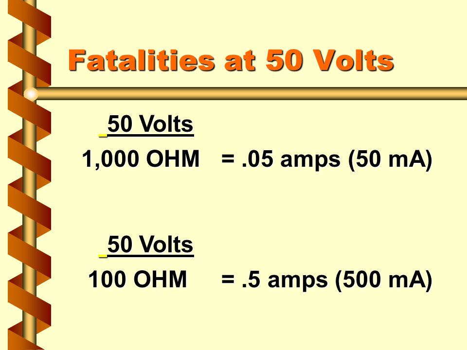 50 Volts 50 Volts 1,000 OHM=.05 amps (50 mA) 50 Volts 50 Volts 100 OHM=.5 amps (500 mA) 100 OHM=.5 amps (500 mA) Fatalities at 50 Volts