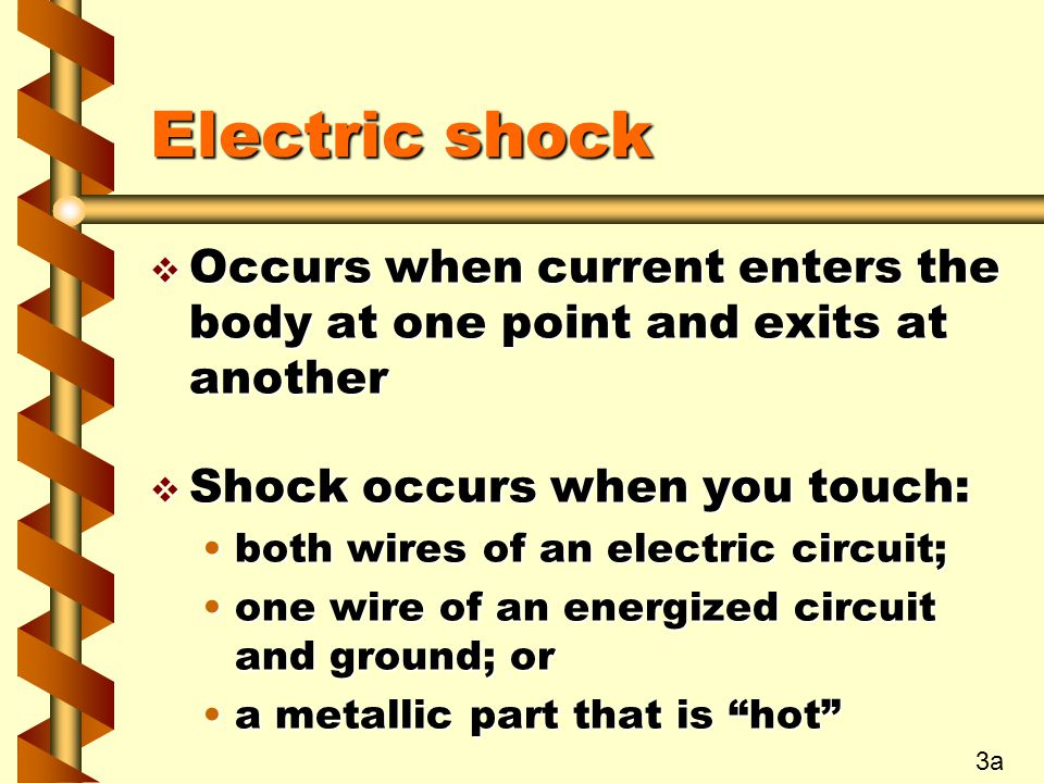 Electric shock v Occurs when current enters the body at one point and exits at another v Shock occurs when you touch: both wires of an electric circuit;both wires of an electric circuit; one wire of an energized circuit and ground; orone wire of an energized circuit and ground; or a metallic part that is hot a metallic part that is hot 3a