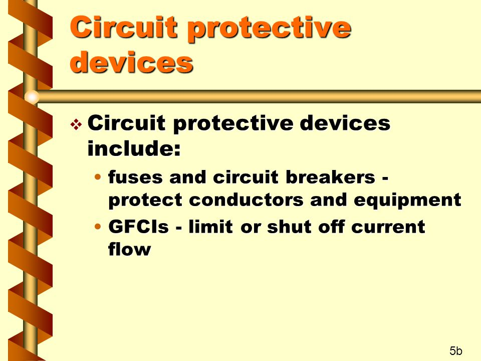 Circuit protective devices v Circuit protective devices include: fuses and circuit breakers - protect conductors and equipmentfuses and circuit breakers - protect conductors and equipment GFCIs - limit or shut off current flowGFCIs - limit or shut off current flow 5b