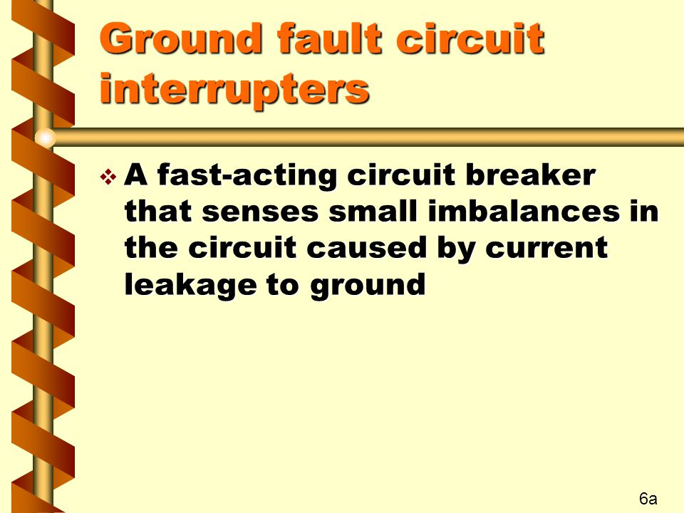 Ground fault circuit interrupters v A fast-acting circuit breaker that senses small imbalances in the circuit caused by current leakage to ground 6a