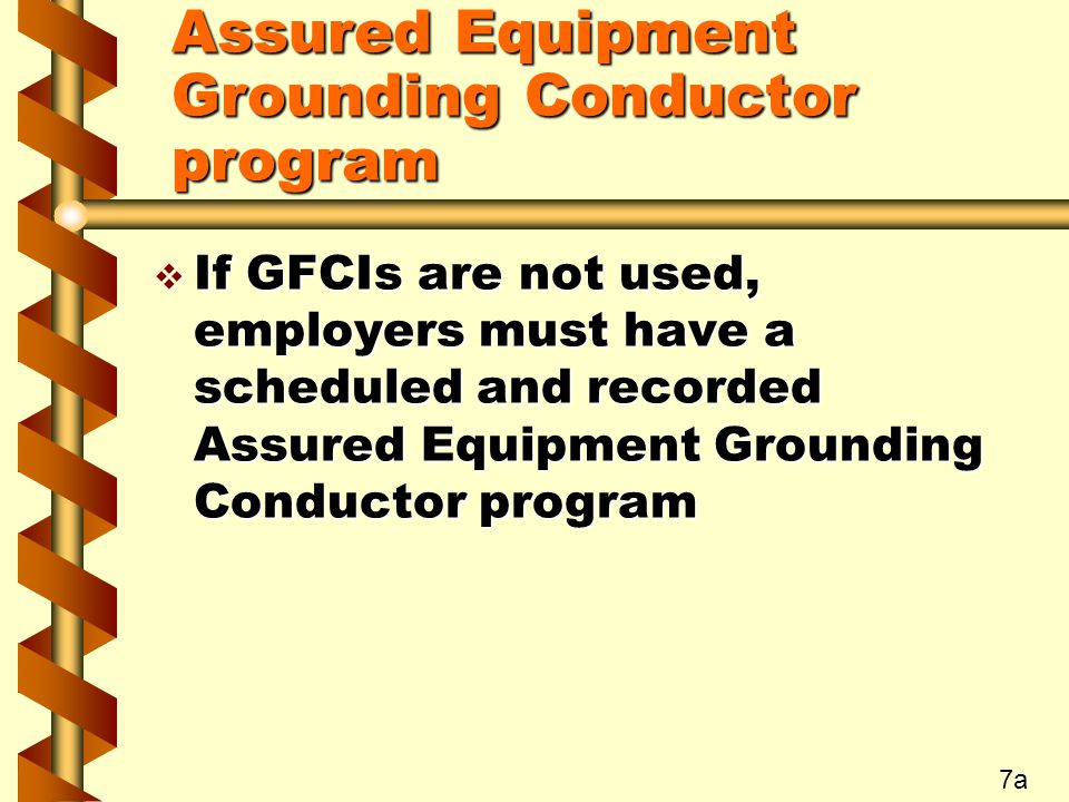 Assured Equipment Grounding Conductor program v If GFCIs are not used, employers must have a scheduled and recorded Assured Equipment Grounding Conductor program 7a