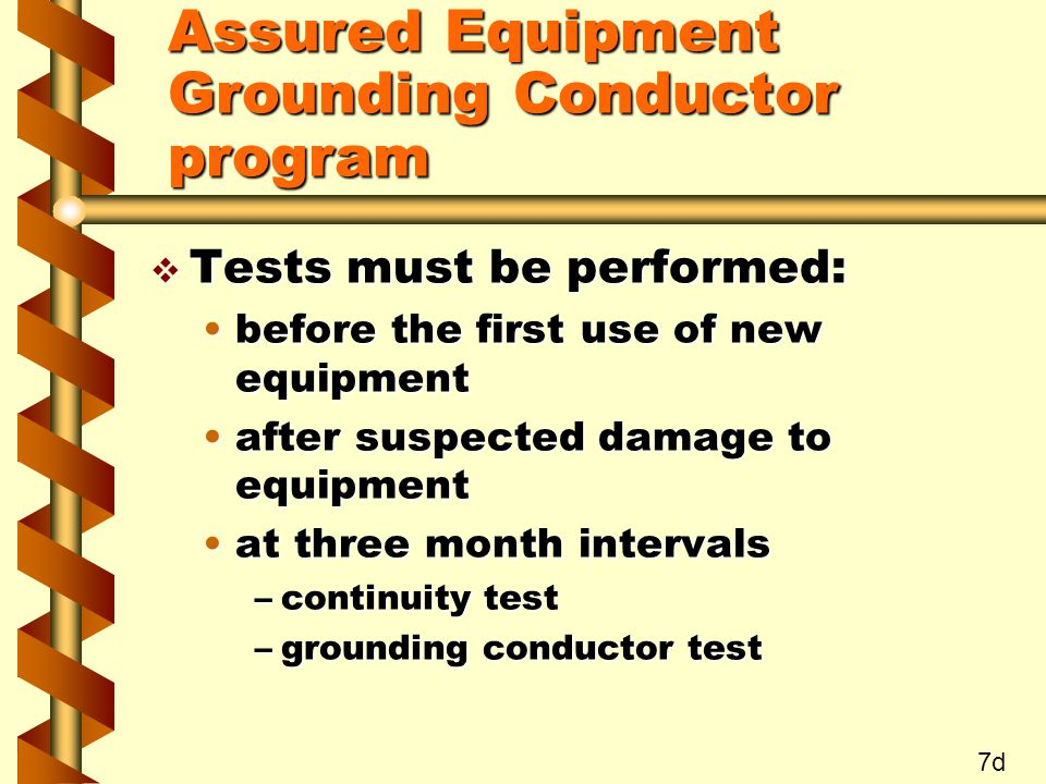 v Tests must be performed: before the first use of new equipmentbefore the first use of new equipment after suspected damage to equipmentafter suspected damage to equipment at three month intervalsat three month intervals –continuity test –grounding conductor test 7d Assured Equipment Grounding Conductor program