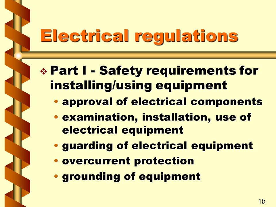 Electrical regulations v Part I - Safety requirements for installing/using equipment approval of electrical componentsapproval of electrical components examination, installation, use of electrical equipmentexamination, installation, use of electrical equipment guarding of electrical equipmentguarding of electrical equipment overcurrent protectionovercurrent protection grounding of equipmentgrounding of equipment 1b
