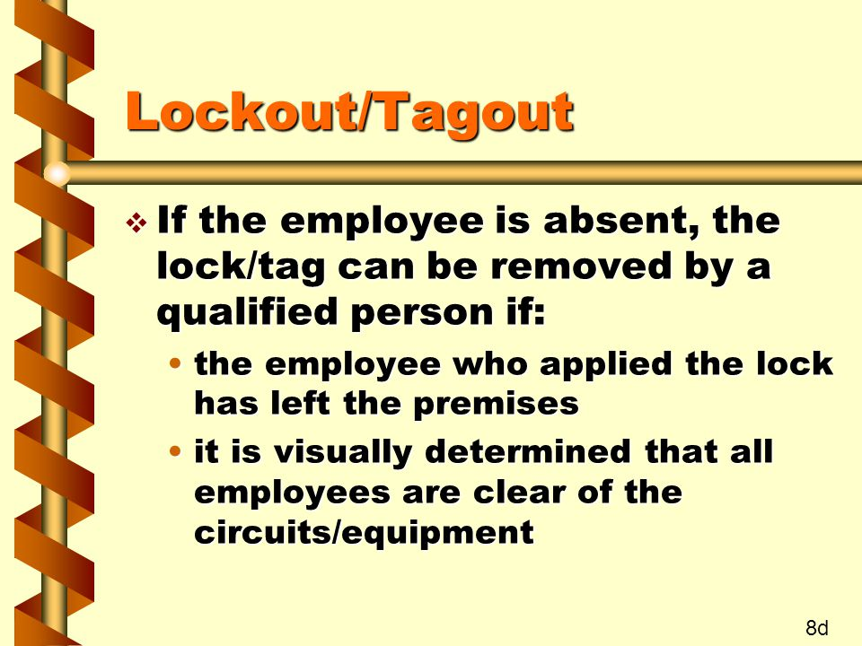 Lockout/Tagout v If the employee is absent, the lock/tag can be removed by a qualified person if: the employee who applied the lock has left the premisesthe employee who applied the lock has left the premises it is visually determined that all employees are clear of the circuits/equipmentit is visually determined that all employees are clear of the circuits/equipment 8d