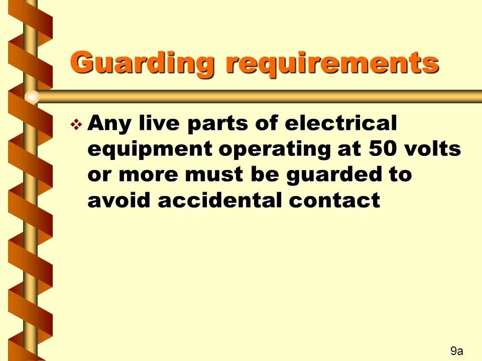 Guarding requirements v Any live parts of electrical equipment operating at 50 volts or more must be guarded to avoid accidental contact 9a