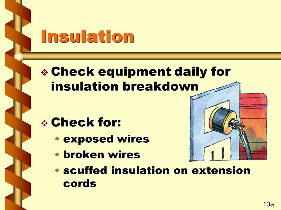 Insulation v Check equipment daily for insulation breakdown v Check for: exposed wiresexposed wires broken wiresbroken wires scuffed insulation on extension cordsscuffed insulation on extension cords 10a