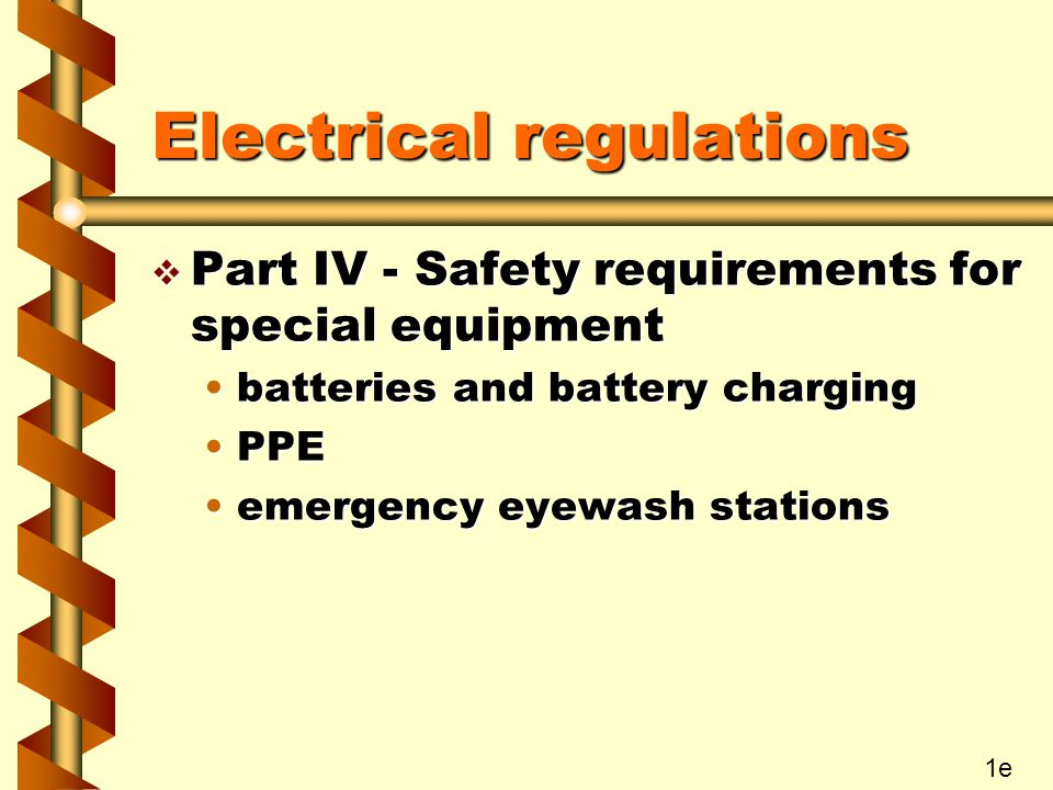 Electrical regulations v Part IV - Safety requirements for special equipment batteries and battery chargingbatteries and battery charging PPEPPE emergency eyewash stationsemergency eyewash stations 1e