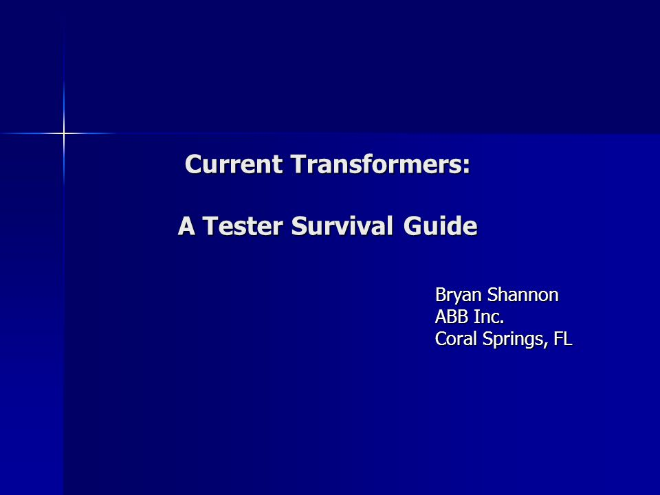 Current Transformers: A Tester Survival Guide Bryan Shannon ABB Inc. Coral Springs, FL