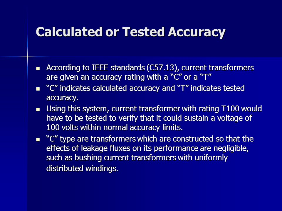 Calculated or Tested Accuracy According to IEEE standards (C57.13), current transformers are given an accuracy rating with a C or a T According to IEEE standards (C57.13), current transformers are given an accuracy rating with a C or a T C indicates calculated accuracy and T indicates tested accuracy.