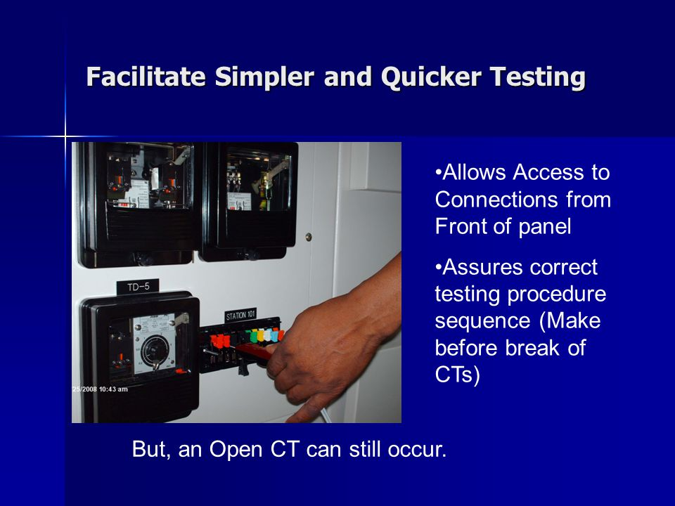 Facilitate Simpler and Quicker Testing Allows Access to Connections from Front of panel Assures correct testing procedure sequence (Make before break of CTs) But, an Open CT can still occur.