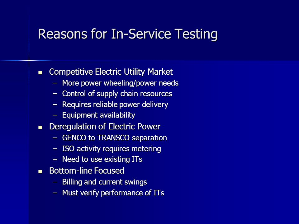 Reasons for In-Service Testing Competitive Electric Utility Market Competitive Electric Utility Market –More power wheeling/power needs –Control of supply chain resources –Requires reliable power delivery –Equipment availability Deregulation of Electric Power Deregulation of Electric Power –GENCO to TRANSCO separation –ISO activity requires metering –Need to use existing ITs Bottom-line Focused Bottom-line Focused –Billing and current swings –Must verify performance of ITs