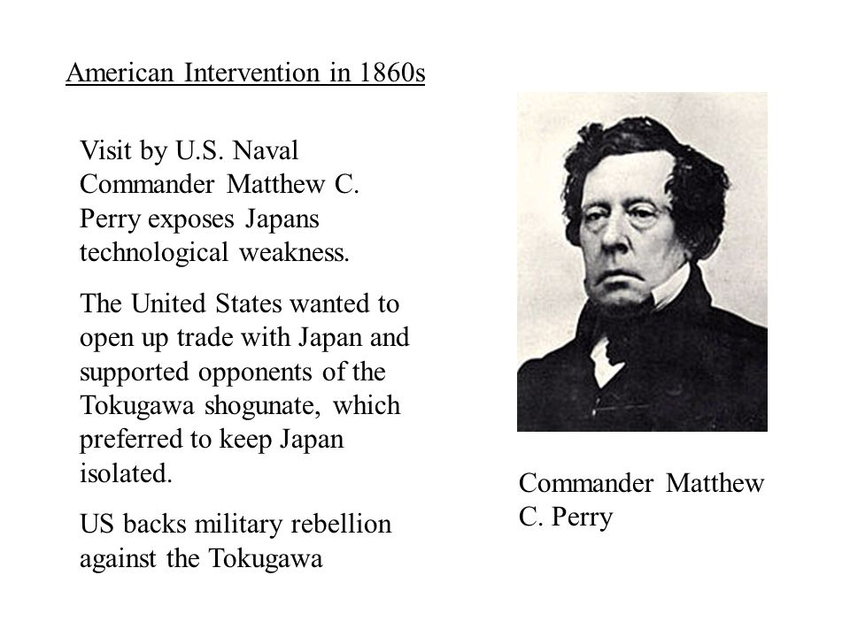 Visit by U.S. Naval Commander Matthew C. Perry exposes Japans technological weakness. The United States wanted to open up trade with Japan and support