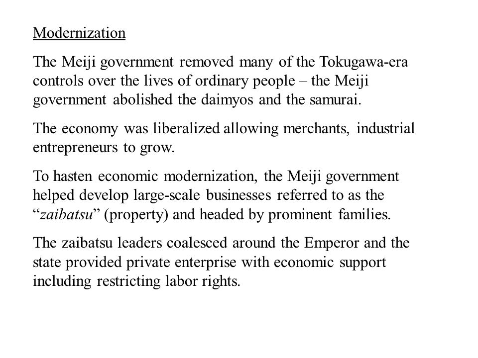 Modernization The Meiji government removed many of the Tokugawa-era controls over the lives of ordinary people – the Meiji government abolished the daimyos and the samurai.