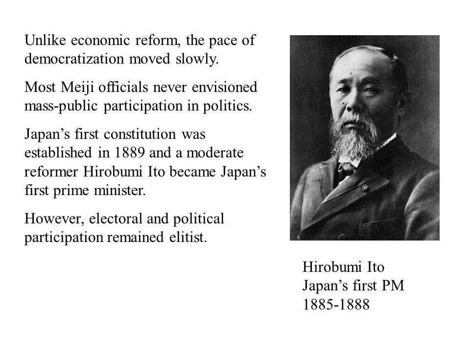 Unlike economic reform, the pace of democratization moved slowly. Most Meiji officials never envisioned mass-public participation in politics. Japan's