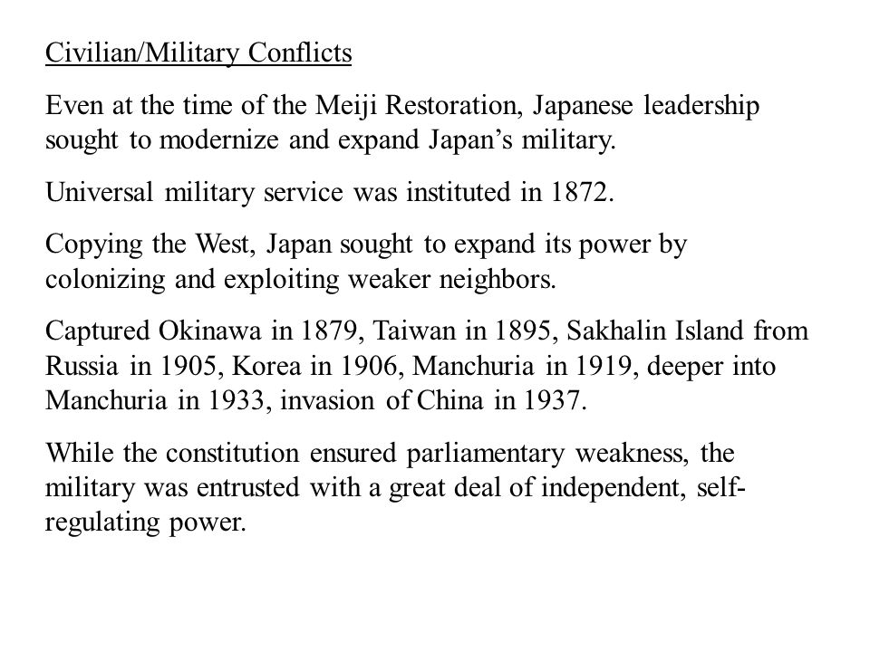 Civilian/Military Conflicts Even at the time of the Meiji Restoration, Japanese leadership sought to modernize and expand Japan's military. Universal