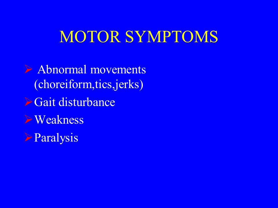 MOTOR SYMPTOMS  Abnormal movements (choreiform,tics,jerks)  Gait disturbance  Weakness  Paralysis