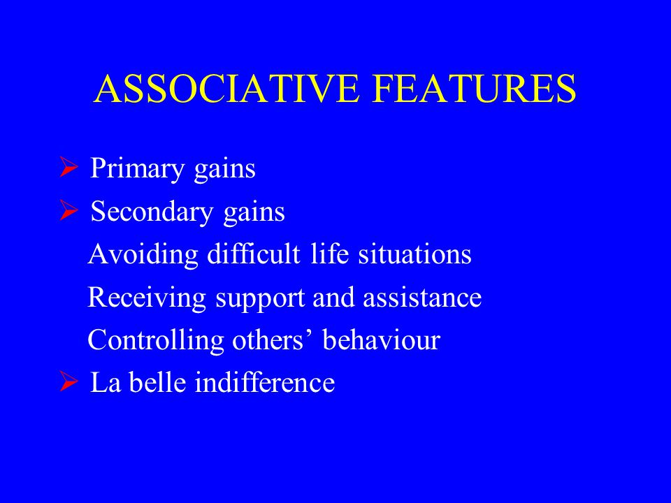 ASSOCIATIVE FEATURES  Primary gains  Secondary gains Avoiding difficult life situations Receiving support and assistance Controlling others' behaviour  La belle indifference