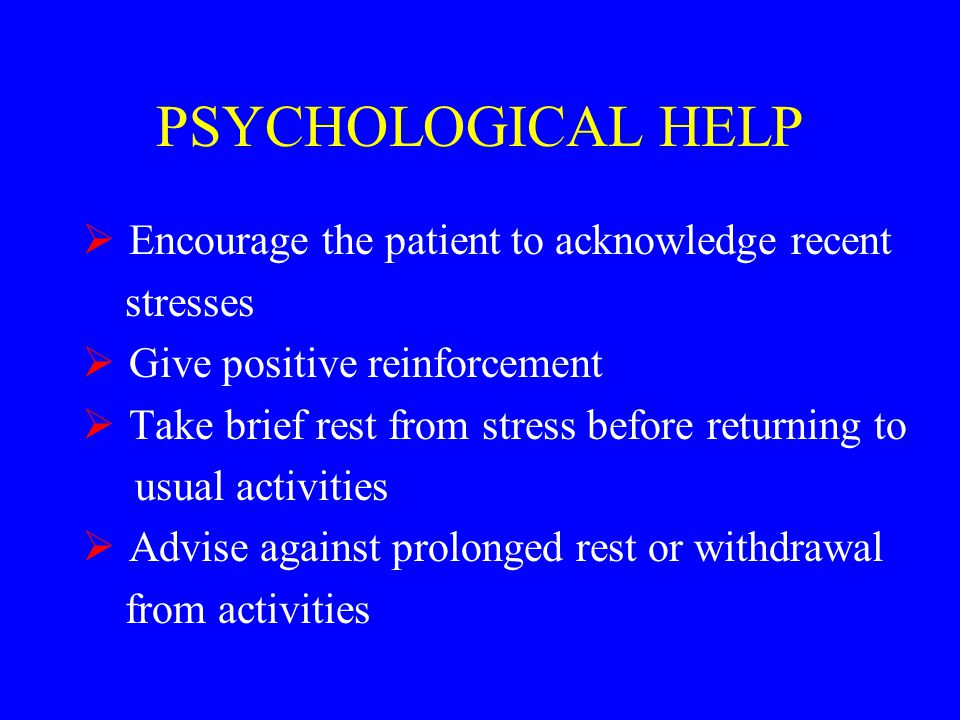 PSYCHOLOGICAL HELP  Encourage the patient to acknowledge recent stresses  Give positive reinforcement  Take brief rest from stress before returning to usual activities  Advise against prolonged rest or withdrawal from activities
