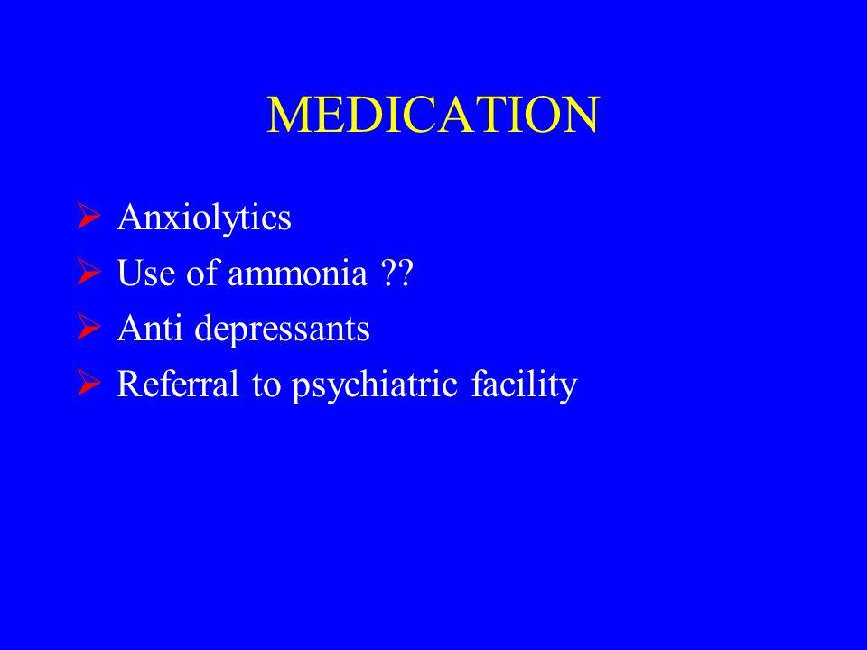 MEDICATION  Anxiolytics  Use of ammonia  Anti depressants  Referral to psychiatric facility