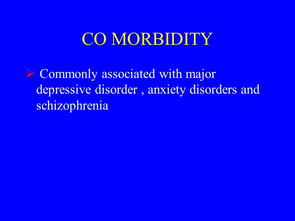 CO MORBIDITY  Commonly associated with major depressive disorder, anxiety disorders and schizophrenia