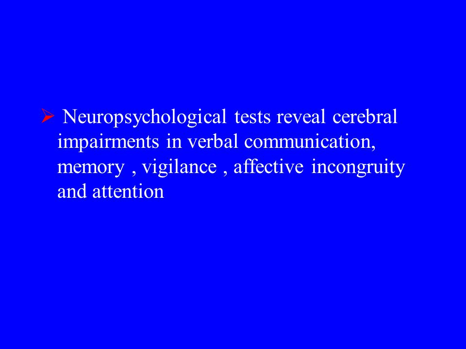  Neuropsychological tests reveal cerebral impairments in verbal communication, memory, vigilance, affective incongruity and attention