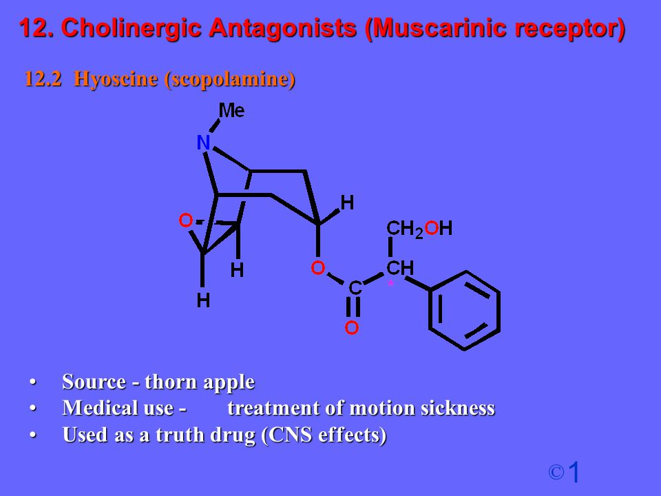 1 © 12.2 Hyoscine (scopolamine) Source - thorn appleSource - thorn apple Medical use - treatment of motion sicknessMedical use - treatment of motion s