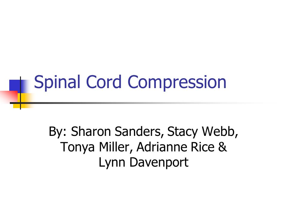 Spinal Cord Compression By: Sharon Sanders, Stacy Webb, Tonya Miller, Adrianne Rice & Lynn Davenport