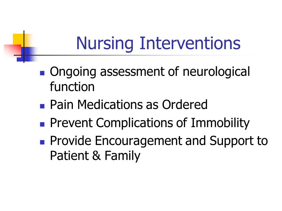 Nursing Interventions Ongoing assessment of neurological function Pain Medications as Ordered Prevent Complications of Immobility Provide Encouragement and Support to Patient & Family