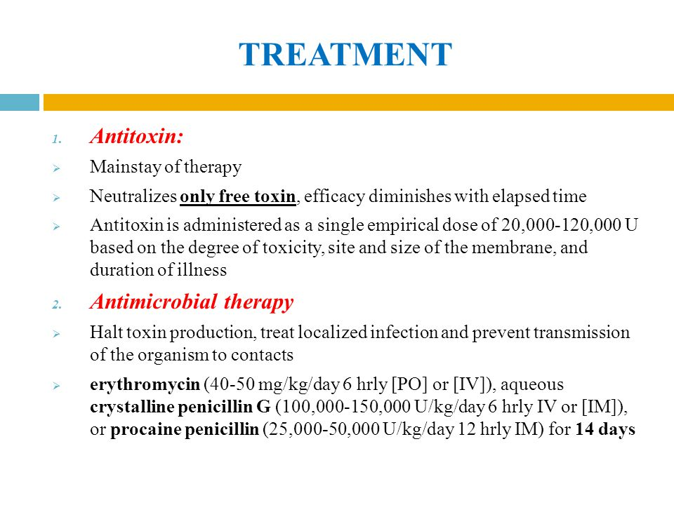 TREATMENT 1. Antitoxin:  Mainstay of therapy  Neutralizes only free toxin, efficacy diminishes with elapsed time  Antitoxin is administered as a si