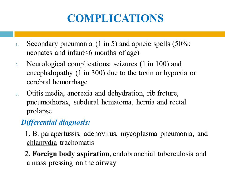 COMPLICATIONS 1. Secondary pneumonia (1 in 5) and apneic spells (50%; neonates and infant<6 months of age) 2. Neurological complications: seizures (1