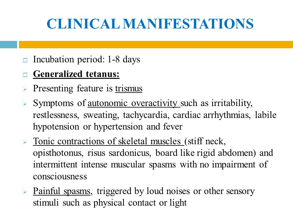CLINICAL MANIFESTATIONS  Incubation period: 1-8 days  Generalized tetanus:  Presenting feature is trismus  Symptoms of autonomic overactivity such