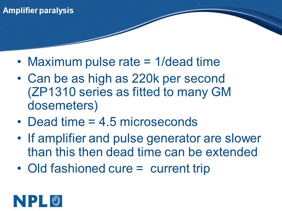Amplifier paralysis Maximum pulse rate = 1/dead time Can be as high as 220k per second (ZP1310 series as fitted to many GM dosemeters) Dead time = 4.5