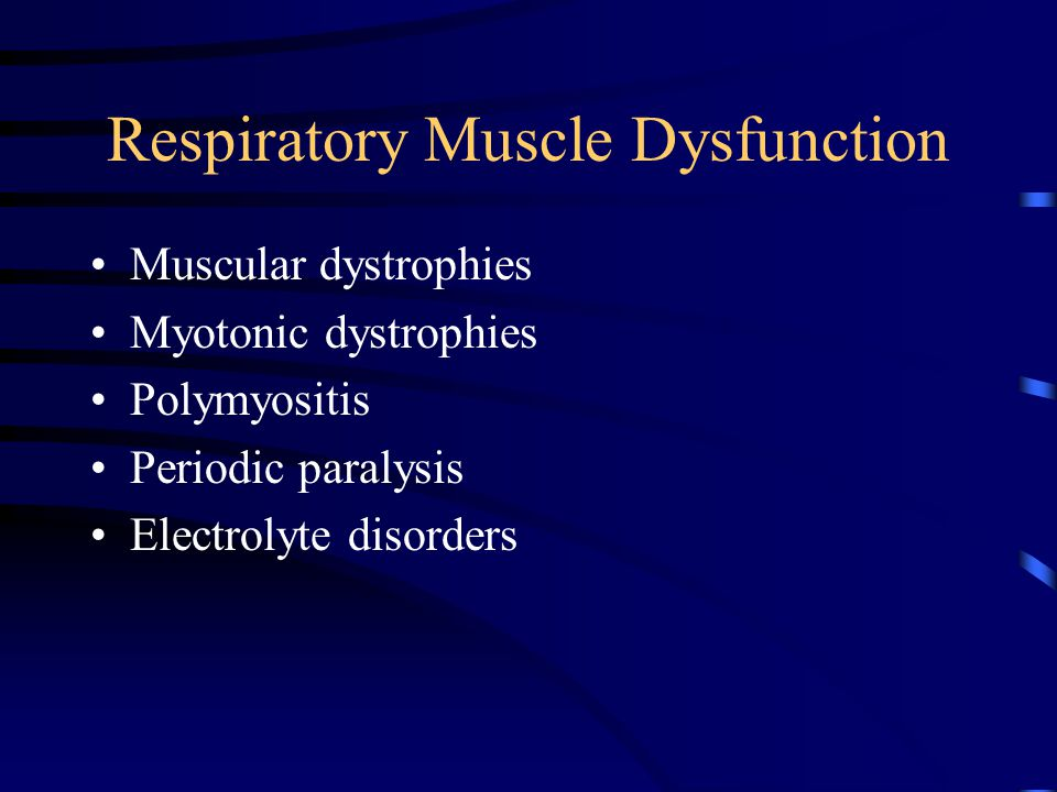 Respiratory Muscle Dysfunction Muscular dystrophies Myotonic dystrophies Polymyositis Periodic paralysis Electrolyte disorders