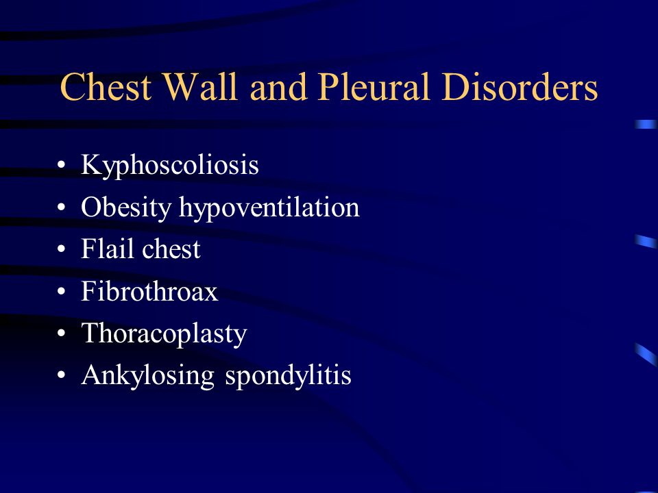 Chest Wall and Pleural Disorders Kyphoscoliosis Obesity hypoventilation Flail chest Fibrothroax Thoracoplasty Ankylosing spondylitis