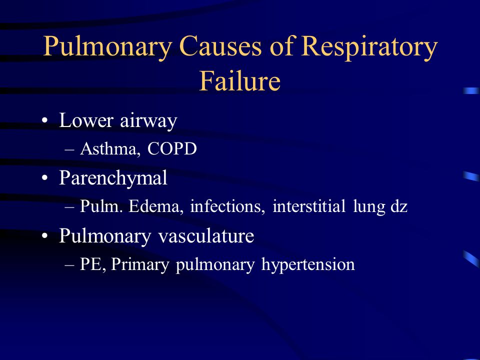 Pulmonary Causes of Respiratory Failure Lower airway –Asthma, COPD Parenchymal –Pulm.
