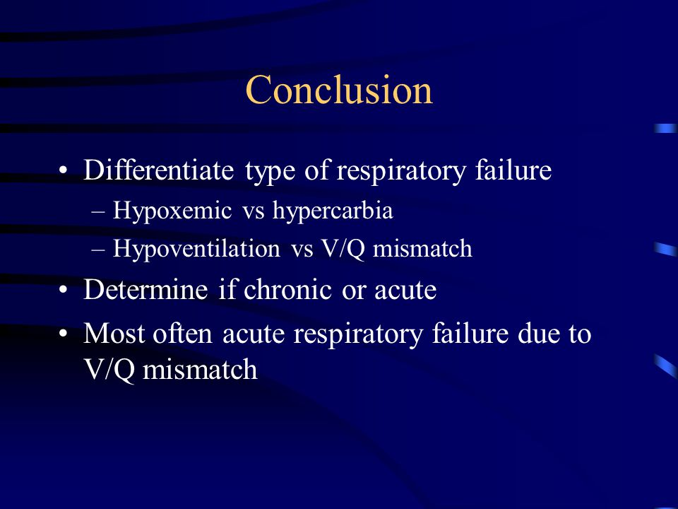 Conclusion Differentiate type of respiratory failure –Hypoxemic vs hypercarbia –Hypoventilation vs V/Q mismatch Determine if chronic or acute Most often acute respiratory failure due to V/Q mismatch