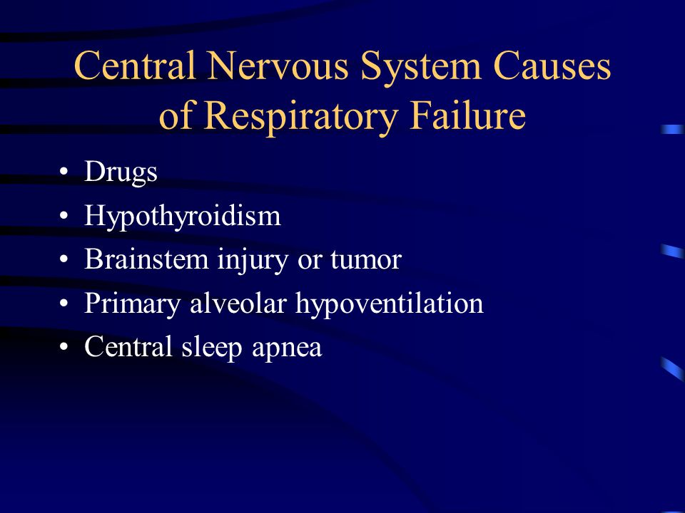 Central Nervous System Causes of Respiratory Failure Drugs Hypothyroidism Brainstem injury or tumor Primary alveolar hypoventilation Central sleep apnea