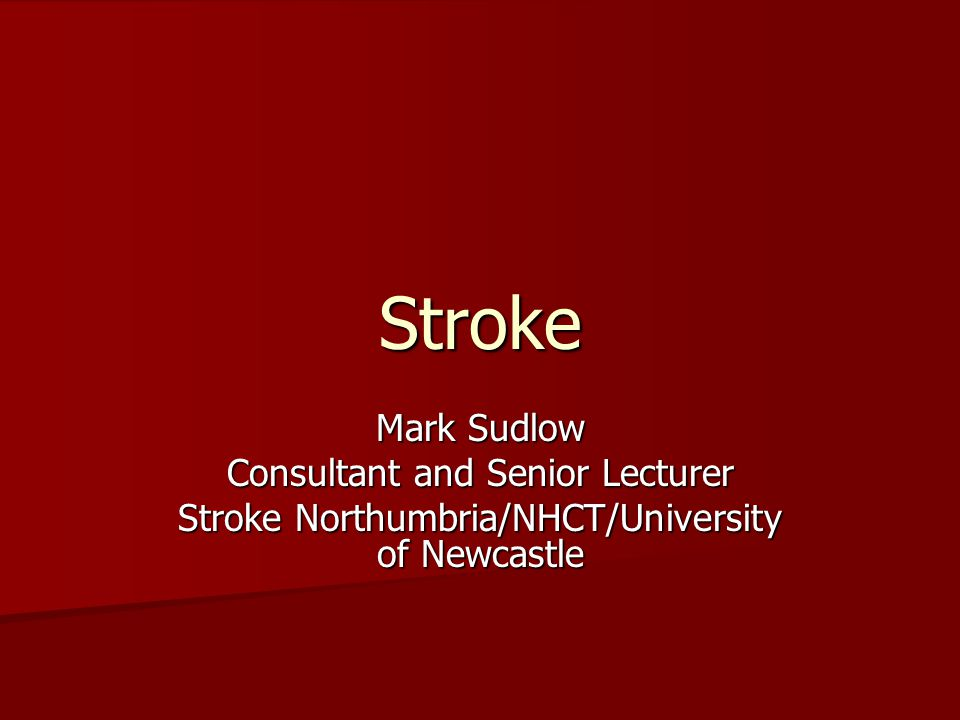 Stroke Mark Sudlow Consultant and Senior Lecturer Stroke Northumbria/NHCT/University of Newcastle