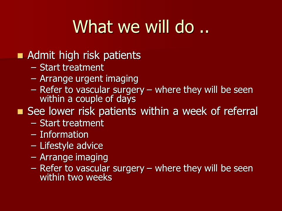 What we will do.. Admit high risk patients Admit high risk patients –Start treatment –Arrange urgent imaging –Refer to vascular surgery – where they w