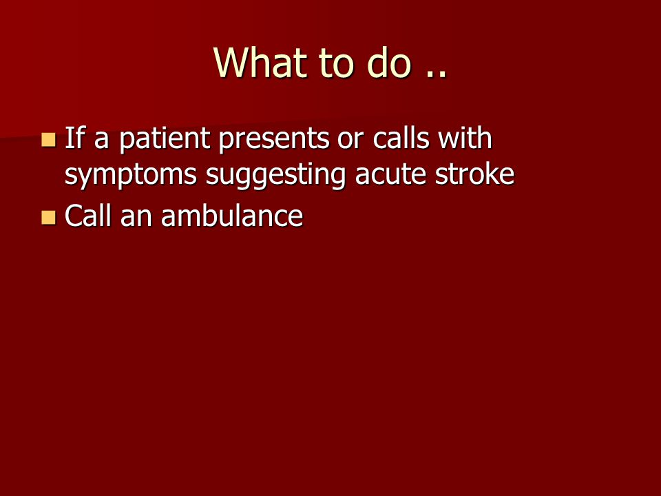 What to do.. If a patient presents or calls with symptoms suggesting acute stroke If a patient presents or calls with symptoms suggesting acute stroke