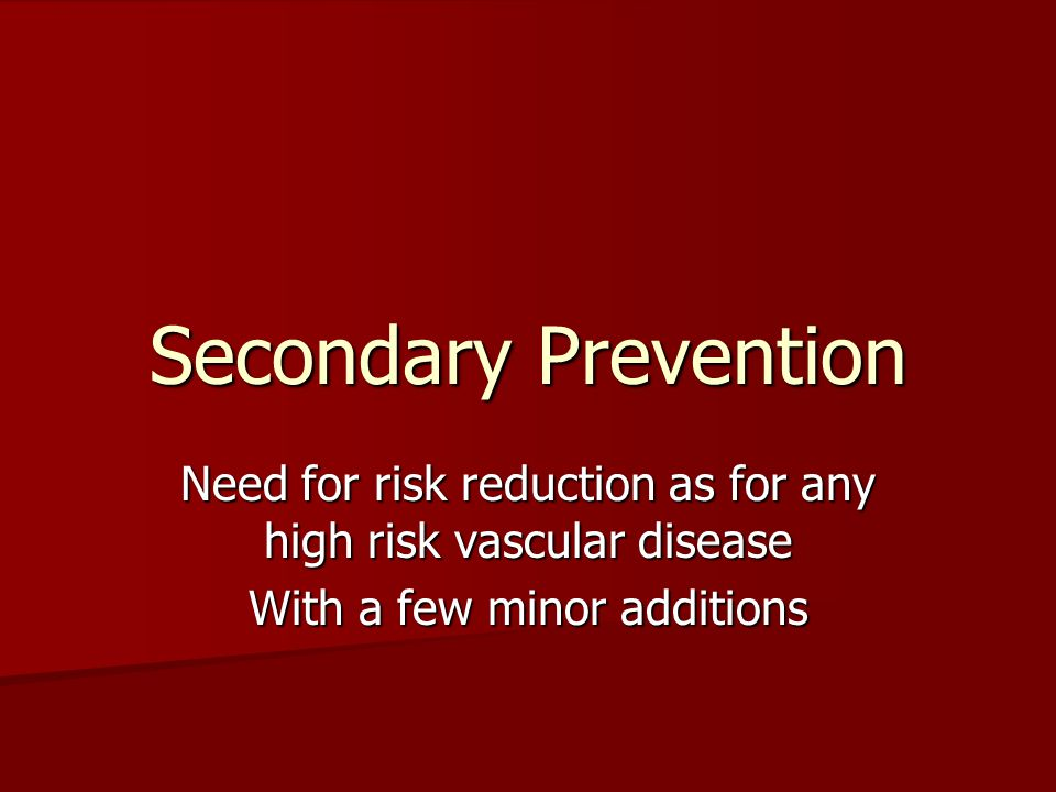 Secondary Prevention Need for risk reduction as for any high risk vascular disease With a few minor additions