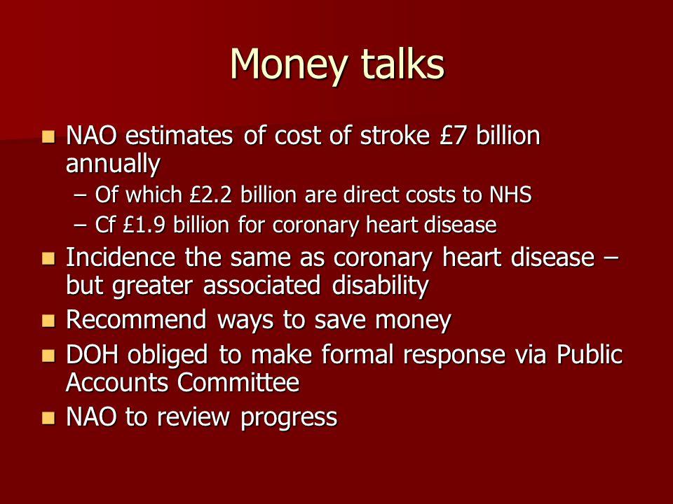 Money talks NAO estimates of cost of stroke £7 billion annually NAO estimates of cost of stroke £7 billion annually –Of which £2.2 billion are direct