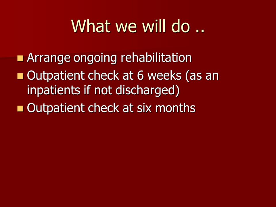 What we will do.. Arrange ongoing rehabilitation Arrange ongoing rehabilitation Outpatient check at 6 weeks (as an inpatients if not discharged) Outpa