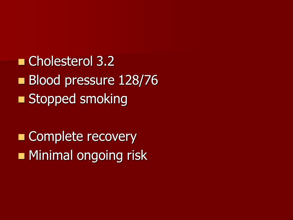 Cholesterol 3.2 Cholesterol 3.2 Blood pressure 128/76 Blood pressure 128/76 Stopped smoking Stopped smoking Complete recovery Complete recovery Minima