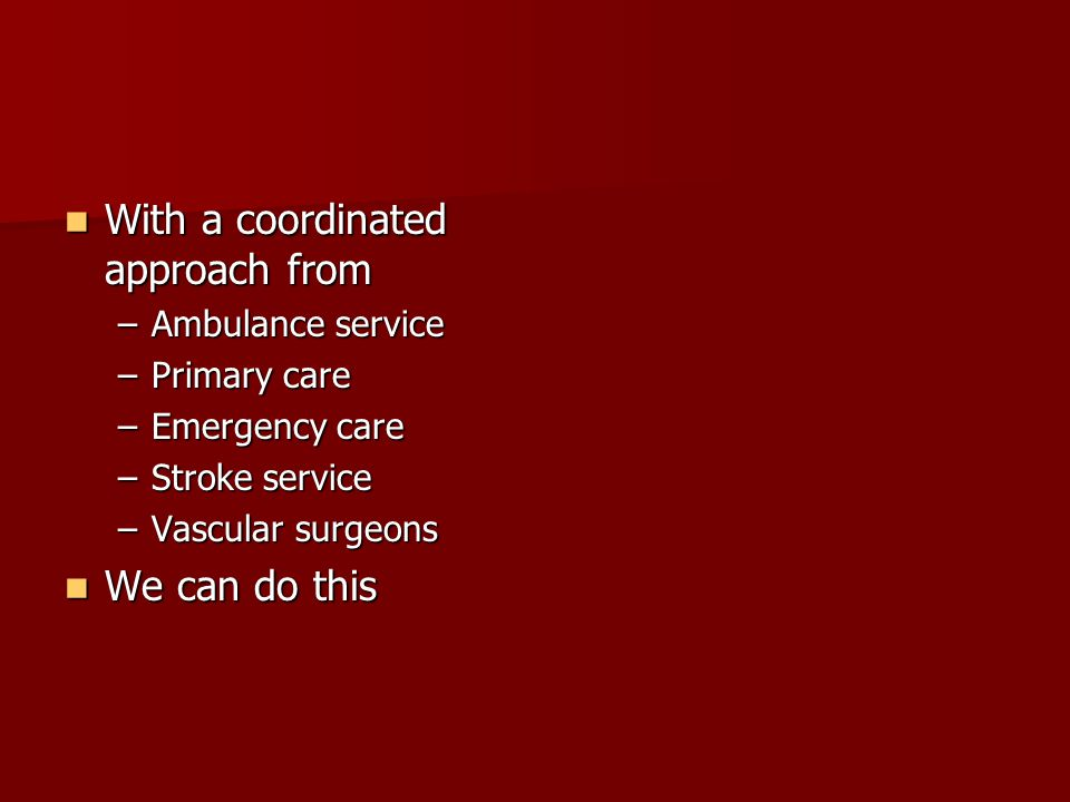 With a coordinated approach from With a coordinated approach from –Ambulance service –Primary care –Emergency care –Stroke service –Vascular surgeons