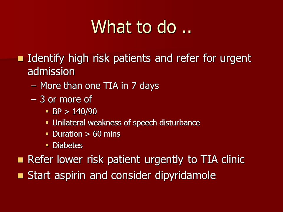 What to do.. Identify high risk patients and refer for urgent admission Identify high risk patients and refer for urgent admission –More than one TIA